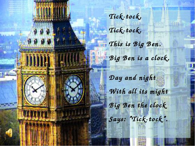 Tick-tock, Tick-tock. This is Big Ben. Big Ben is a clock. Day and night With...