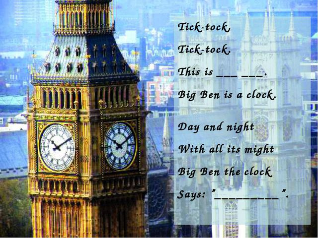 Tick-tock, Tick-tock. This is ___ ___. Big Ben is a clock. Day and night With...