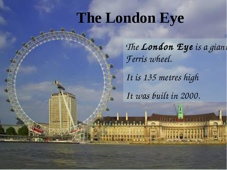 TheLondon Eyeis a giant Ferris wheel. It is 135 metres high It was built in...