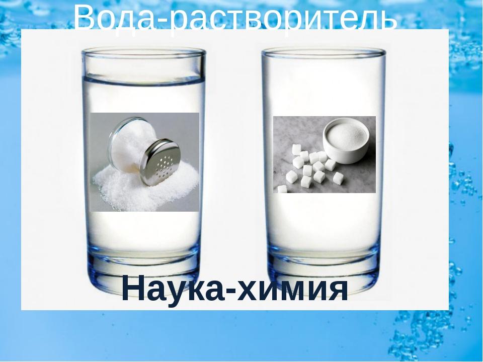 Вода-растворитель Наука-химия