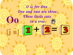 O is for One. One and two are three. Three little cats in a tree. Oo [əu] = +