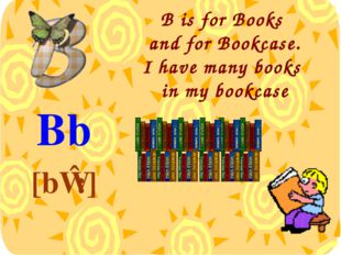 B is for Books and for Bookcase. I have many books in my bookcase Bb [bɪ:]