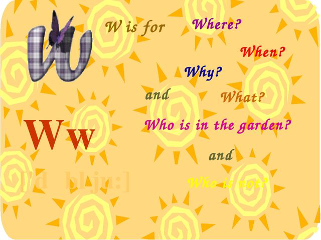 W is for Ww ['dʌbl ju:] Where? When? Why? What? and Who is in the garden? and...