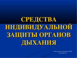 СРЕДСТВА ИНДИВИДУАЛЬНОЙ ЗАЩИТЫ ОРГАНОВ ДЫХАНИЯ Преподаватель-организатор ОБЖ