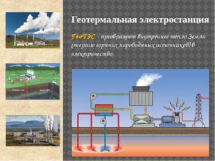 ГеоТЭС - преобразуют внутреннее тепло Земли (энергию горячих пароводяных исто