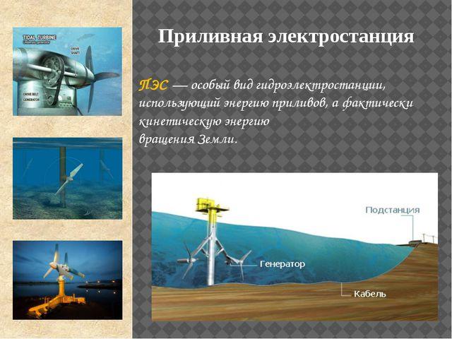 ПЭС — особый вид гидроэлектростанции, использующий энергию приливов, а фактич...