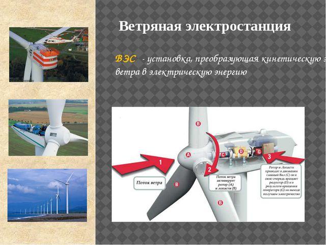 ВЭС - установка, преобразующая кинетическую энергию ветра в электрическую эне...
