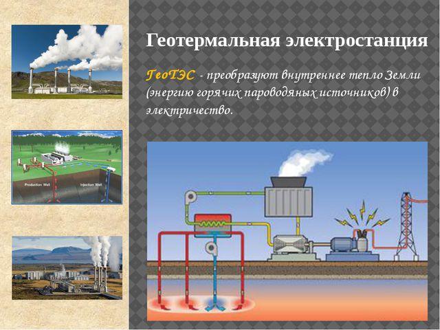 ГеоТЭС - преобразуют внутреннее тепло Земли (энергию горячих пароводяных исто...