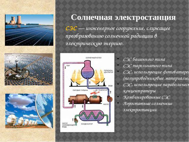 СЭС — инженерное сооружение, служащее преобразованию солнечной радиации в эле...