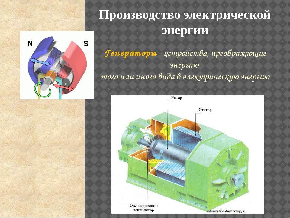 Производство электрической энергии Генераторы - устройства, преобразующие эне...