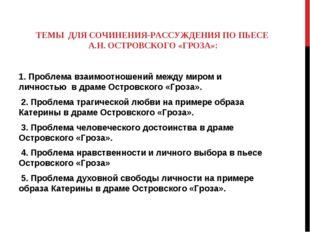 ТЕМЫ ДЛЯ СОЧИНЕНИЯ-РАССУЖДЕНИЯ ПО ПЬЕСЕ А.Н. ОСТРОВСКОГО «ГРОЗА»: 1. Проблема