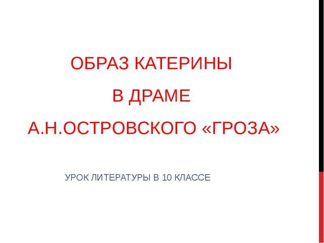 ОБРАЗ КАТЕРИНЫ В ДРАМЕ А.Н.ОСТРОВСКОГО «ГРОЗА» УРОК ЛИТЕРАТУРЫ В 10 КЛАССЕ
