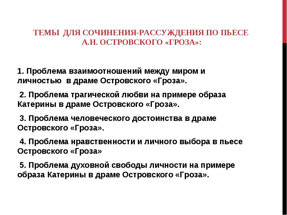 ТЕМЫ ДЛЯ СОЧИНЕНИЯ-РАССУЖДЕНИЯ ПО ПЬЕСЕ А.Н. ОСТРОВСКОГО «ГРОЗА»: 1. Проблема...