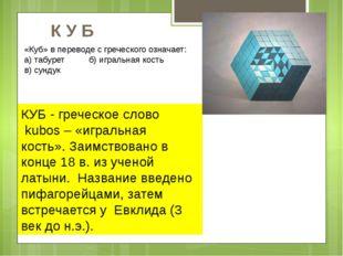 КУБ - греческое слово kubos – «игральная кость». Заимствовано в конце 18 в. и
