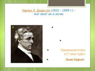 Чарльз Л. Доджсон (1832 – 1898 г.) – математик и логик. Профессор математики