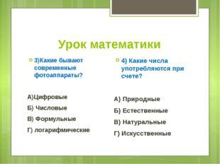Урок математики 3)Какие бывают современные фотоаппараты? А)Цифровые Б) Числов