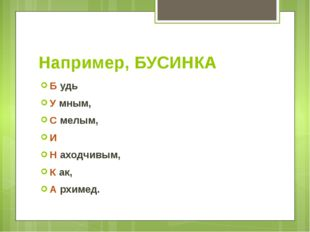 Например, БУСИНКА Б удь У мным, С мелым, И Н аходчивым, К ак, А рхимед.