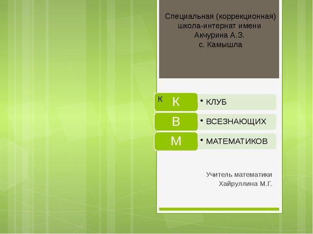 Учитель математики Хайруллина М.Г. Специальная (коррекционная) школа-интерна...
