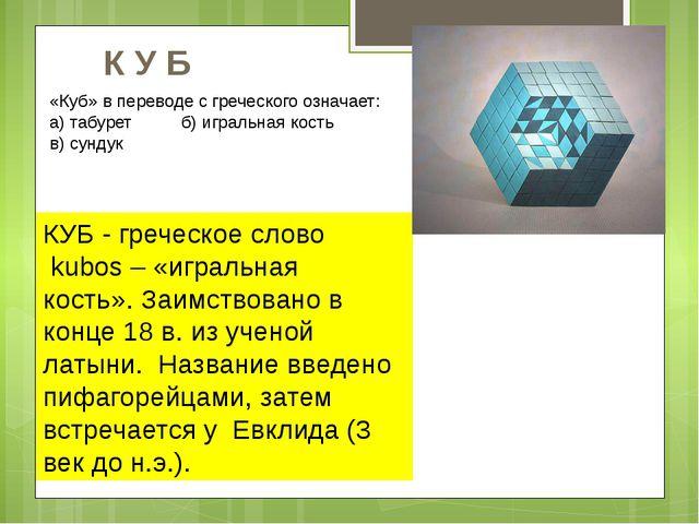 КУБ - греческое слово kubos – «игральная кость». Заимствовано в конце 18 в. и...