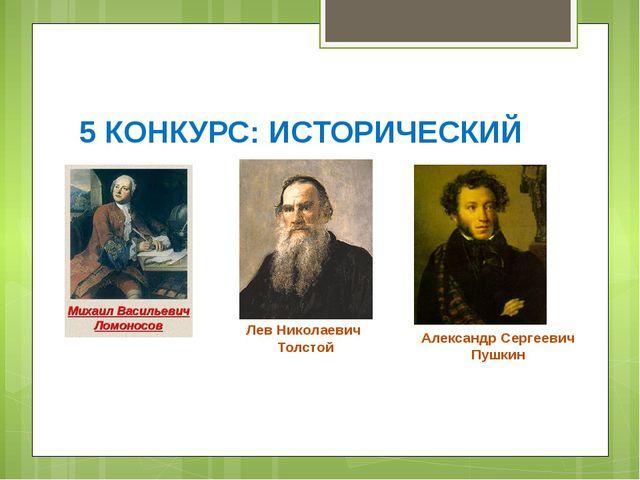 5 КОНКУРС: ИСТОРИЧЕСКИЙ Лев Николаевич Толстой Александр Сергеевич Пушкин
