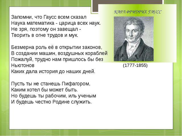 Запомни, что Гаусс всем сказал Наука математика - царица всех наук. Не зря,...