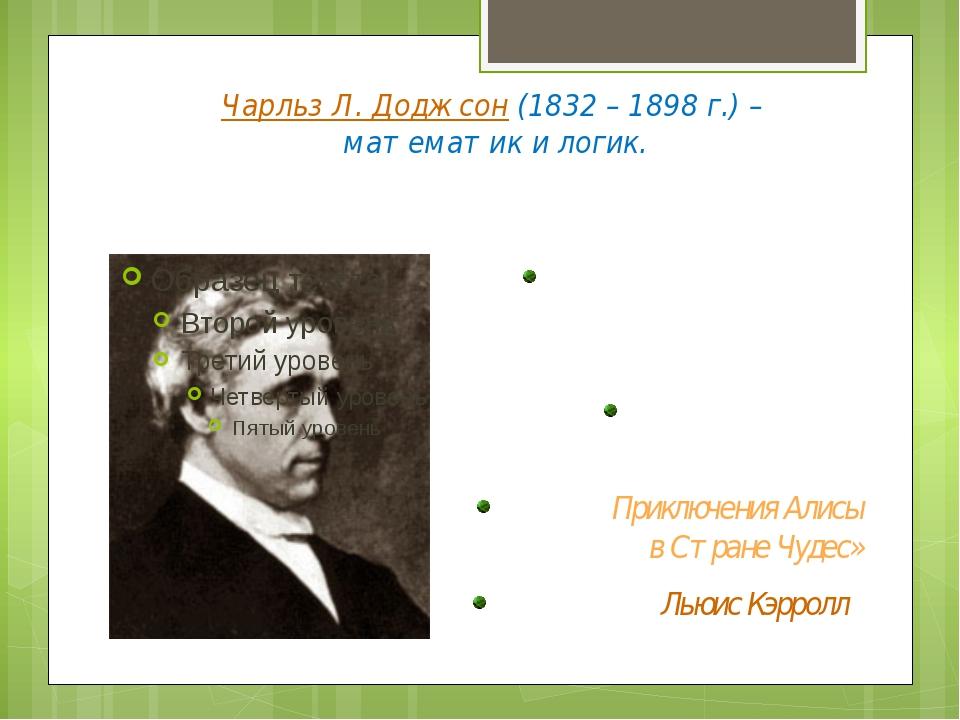 Чарльз Л. Доджсон (1832 – 1898 г.) – математик и логик. Профессор математики...
