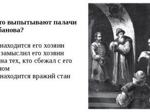 А4. Что выпытывают палачи у Шибанова? 1) где находится его хозяин 2) что замы