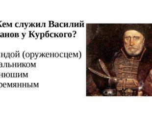 А5. Кем служил Василий Шибанов у Курбского? 1) рындой (оруженосцем) 2) спальн
