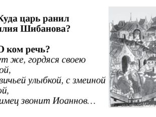 В1. Куда царь ранил Василия Шибанова? В2. О ком речь? И тут же, гордяся своею