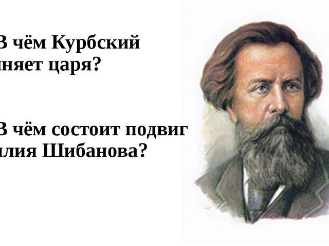 С1. В чём Курбский обвиняет царя? С2. В чём состоит подвиг Василия Шибанова?