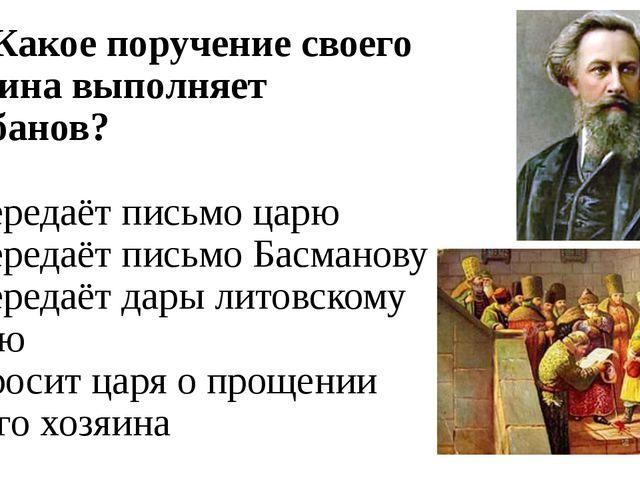 А2. Какое поручение своего хозяина выполняет Шибанов? 1) передаёт письмо царю...