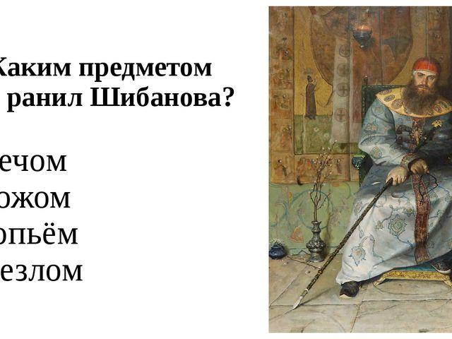 А3. Каким предметом царь ранил Шибанова? 1) мечом 2) ножом 3) копьём 4) жезлом