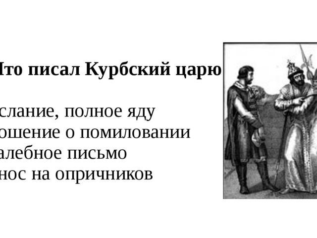 А6. Что писал Курбский царю? 1) послание, полное яду 2) прошение о помиловани...