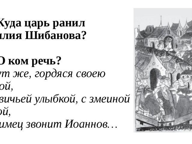 В1. Куда царь ранил Василия Шибанова? В2. О ком речь? И тут же, гордяся своею...