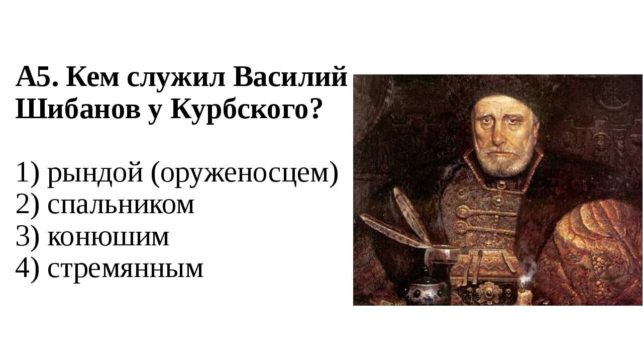 А5. Кем служил Василий Шибанов у Курбского? 1) рындой (оруженосцем) 2) спальн...