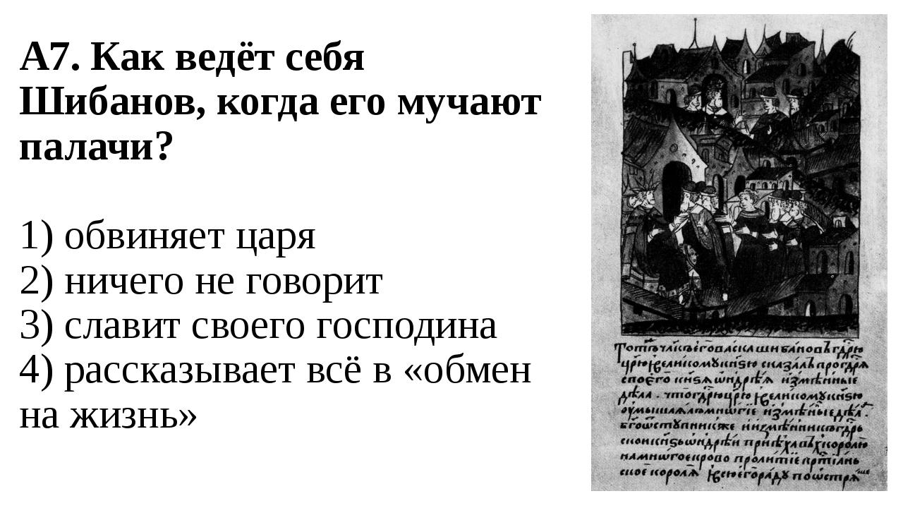 А7. Как ведёт себя Шибанов, когда его мучают палачи? 1) обвиняет царя 2) ниче...
