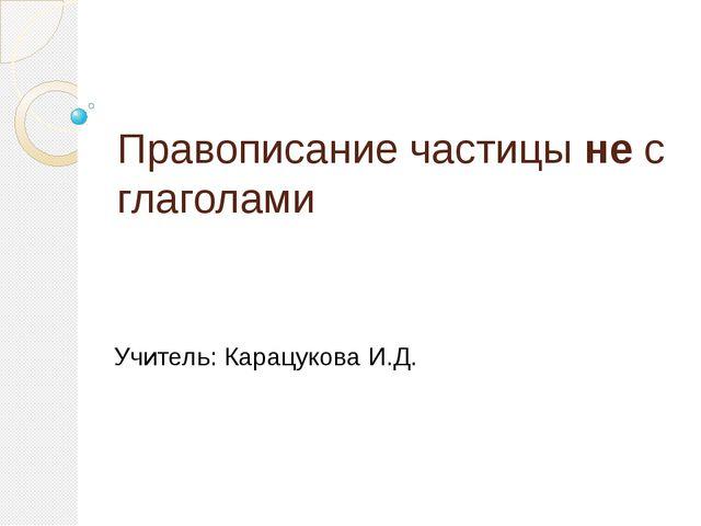 Правописание частицы не с глаголами Учитель: Карацукова И.Д.