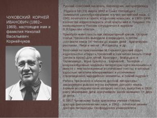 ЧУКОВСКИЙ КОРНЕЙ ИВАНОВИЧ (1882–1969), настоящее имя и фамилия Николай Василь