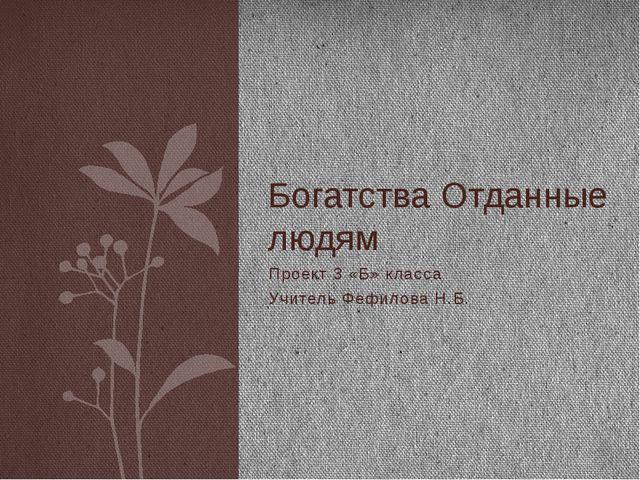 Проект 3 «Б» класса Учитель Фефилова Н.Б. Богатства Отданные людям
