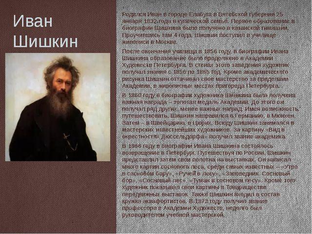 Иван Шишкин Родился Иван в городе Елабуга в Вятебской губернии 25 января 1832...