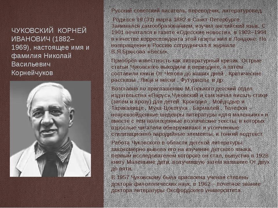 ЧУКОВСКИЙ КОРНЕЙ ИВАНОВИЧ (1882–1969), настоящее имя и фамилия Николай Василь...