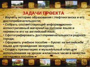 ЗАДАЧИ ПРОЕКТА Изучить историю образования г.Нефтеюганска и его достопримечат