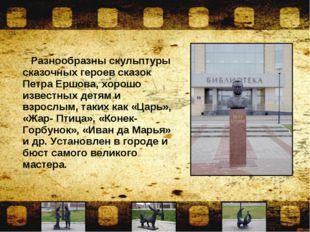 Разнообразны скульптуры сказочных героев сказок Петра Ершова, хорошо известн