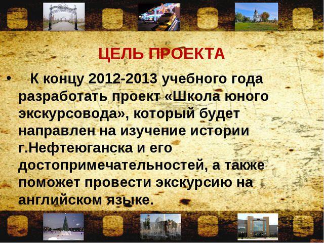 ЦЕЛЬ ПРОЕКТА К концу 2012-2013 учебного года разработать проект «Школа юного...