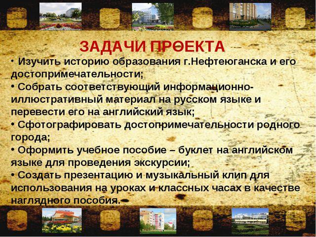 ЗАДАЧИ ПРОЕКТА Изучить историю образования г.Нефтеюганска и его достопримечат...