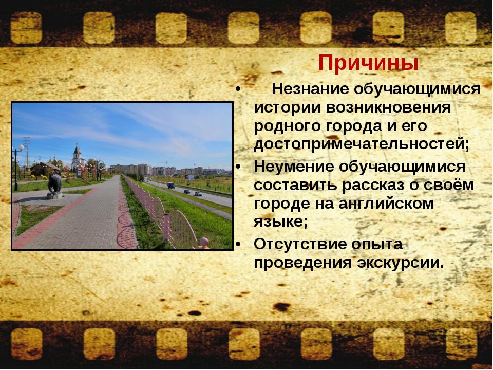 Причины Незнание обучающимися истории возникновения родного города и его дос...
