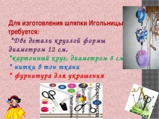 Для изготовления шляпки Игольницы требуется: *Две детали круглой формы диамет