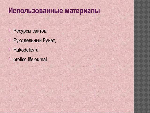 Использованные материалы Ресурсы сайтов: Рукодельный Рунет, Rukodelie/ru. pro...