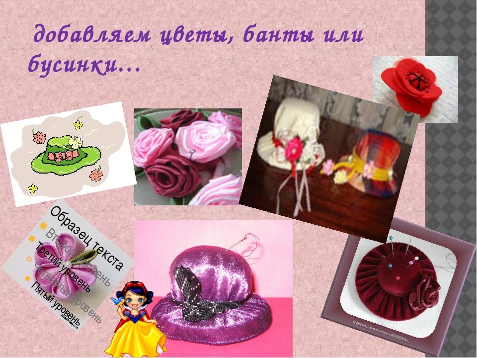 добавляем цветы, банты или бусинки…