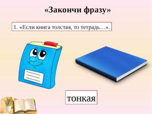 «Закончи фразу» 1. «Если книга толстая, то тетрадь…». тонкая
